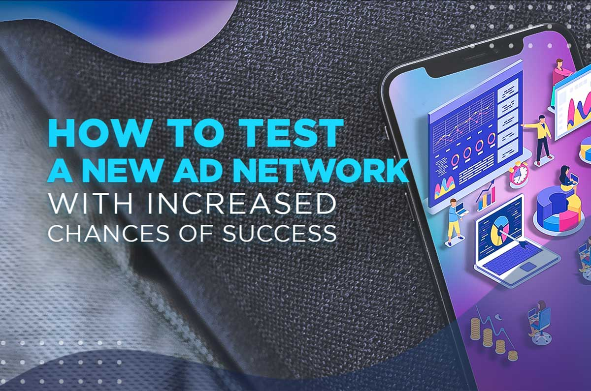 How to Test a New Ad Network With Increased Chances of Success
